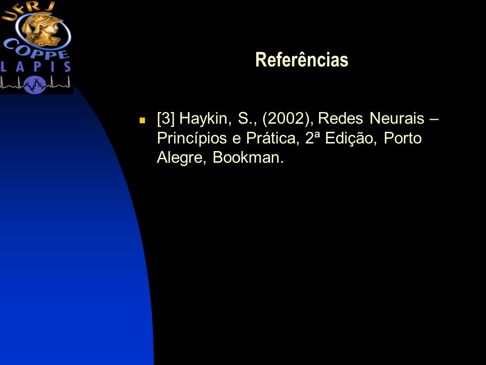 Referências [3] Haykin, S., (2002), Redes Neurais – Princípios e Prática, 2ª Edição, Porto Alegre, Bookman.